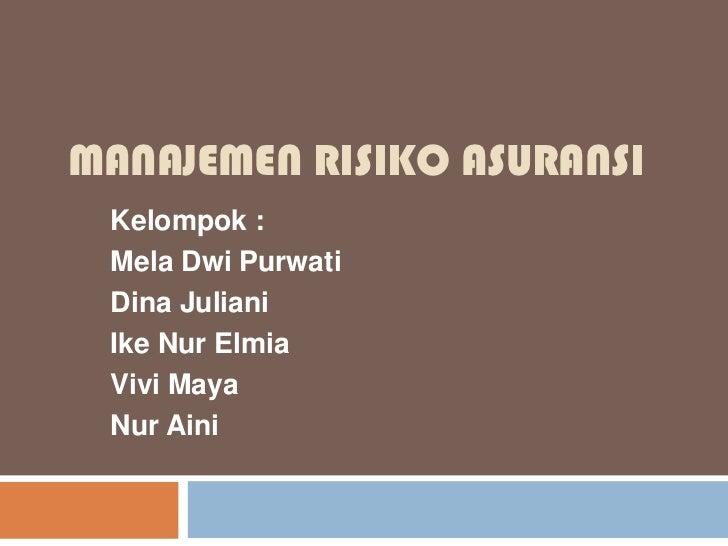 MANAJEMEN RISIKO ASURANSI Kelompok : Mela Dwi Purwati Dina Juliani Ike Nur Elmia Vivi Maya Nur Aini