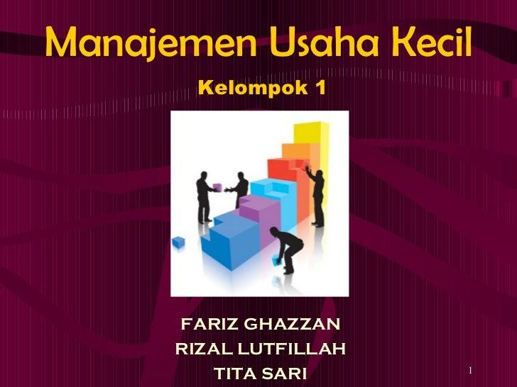 Manajemen Usaha Kecil <ul><li>FARIZ GHAZZAN </li></ul><ul><li>RIZAL LUTFILLAH </li></ul><ul><li>TITA SARI </li></ul>Kelomp...