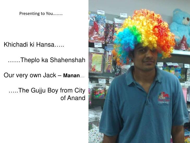 Presenting to You………Khichadi ki Hansa….. ……Theplo ka ShahenshahOur very own Jack – Manan….. …..The Gujju Boy from City    ...