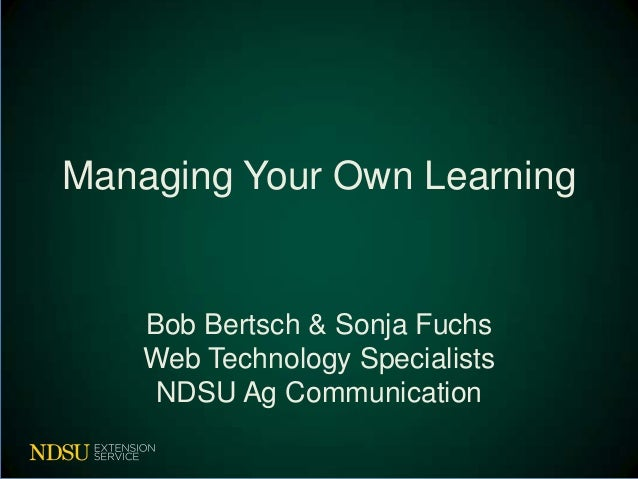 Managing Your Own Learning    Bob Bertsch & Sonja Fuchs    Web Technology Specialists     NDSU Ag Communication