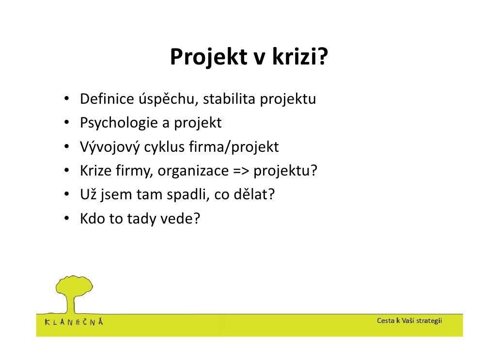 Projekt v krizi? •   Definice úspěchu, stabilita projektu •   Psychologie a projekt •   Vývojový cyklus firma/projekt •   ...