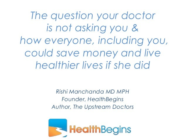 Rishi Manchanda MD MPH Founder, HealthBegins Author, The Upstream Doctors The question your doctor is not asking you & how...