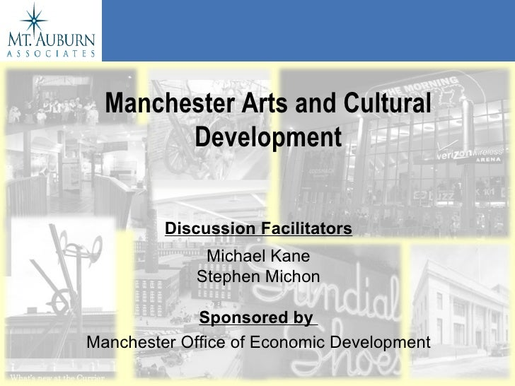 Manchester Arts and Cultural Development Discussion Facilitators Michael Kane Stephen Michon Sponsored by   Manchester Off...