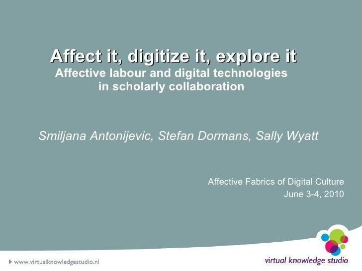 Affect it, digitize it, explore it Affective labour and digital technologies  in scholarly collaboration  Smiljana Antonij...