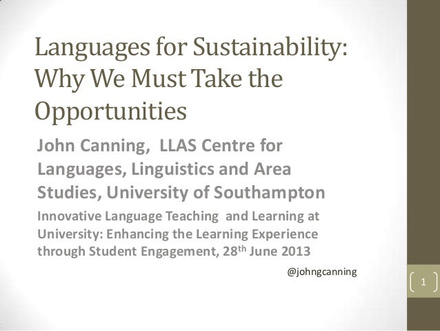 Languages for Sustainability: Why We Must Take the Opportunities John Canning, LLAS Centre for Languages, Linguistics and ...