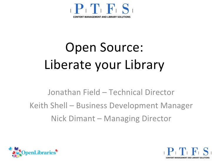 Open Source: Liberate your Library Jonathan Field – Technical Director Keith Shell – Business Development Manager Nick Dim...