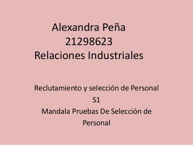 Alexandra Peña  21298623  Relaciones Industriales  Reclutamiento y selección de Personal  S1  Mandala Pruebas De Selección...