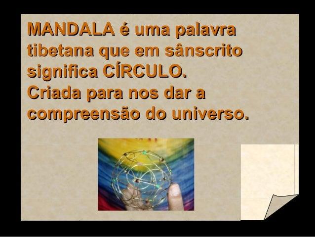 MANDALA é uma palavra tibetana que em sânscrito significa CÍRCULO. Criada para nos dar a compreensão do universo.