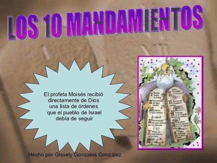 LOS 10 MANDAMIENTOS El profeta Moisés recibió  directamente de Dios  una lista de órdenes  que el pueblo de Israel debía d...