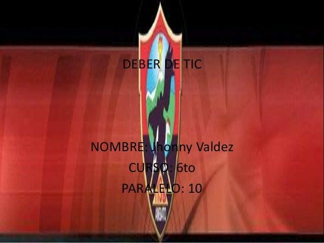 DEBER DE TIC  NOMBRE: Jhonny Valdez CURSO: 6to PARALELO: 10