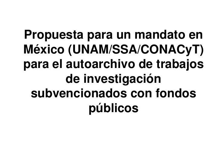 Propuesta para un mandato enMéxico (UNAM/SSA/CONACyT)para el autoarchivo de trabajos        de investigación subvencionado...
