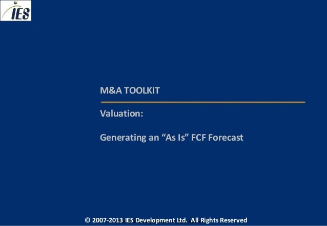 "M&A TOOLKIT     Valuation:     Generating an ""As Is"" FCF Forecast© 2007-2013 IESIES Development Ltd. All Ltd. Reserved    ..."