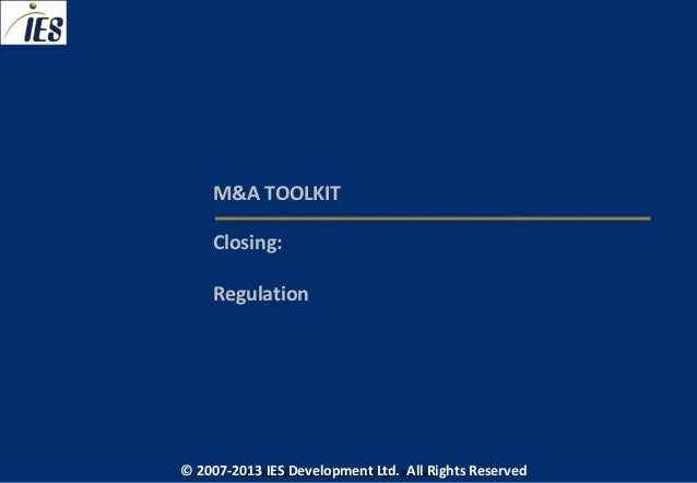 M&A TOOLKIT     Closing:     Regulation© 2007-2013 IESIES Development Ltd. All Ltd. Reserved       © 2007-2013 Development...