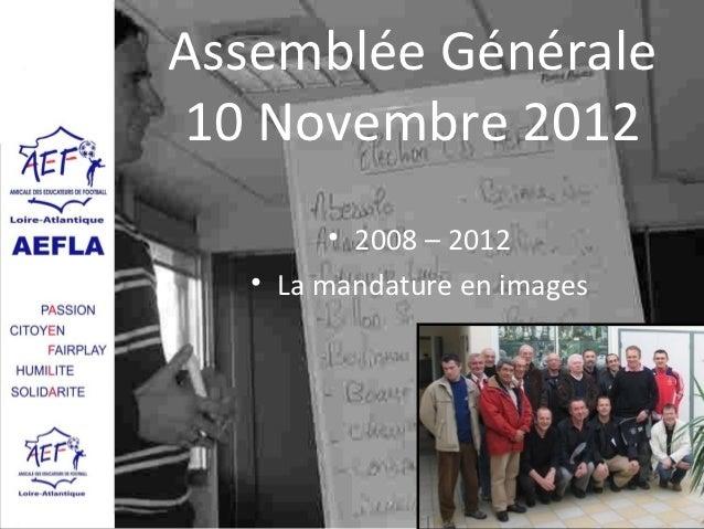 Assemblée Générale10 Novembre 2012         • 2008 – 2012   • La mandature en images                              AG 2012