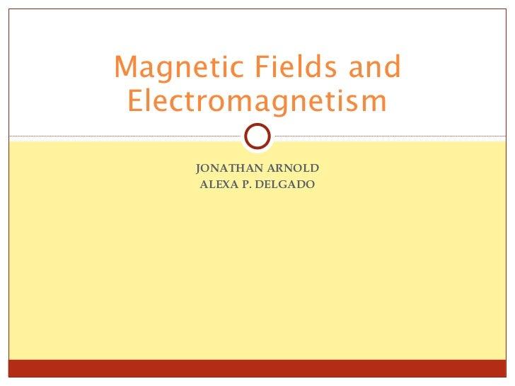JONATHAN ARNOLD ALEXA P. DELGADO Magnetic Fields and Electromagnetism