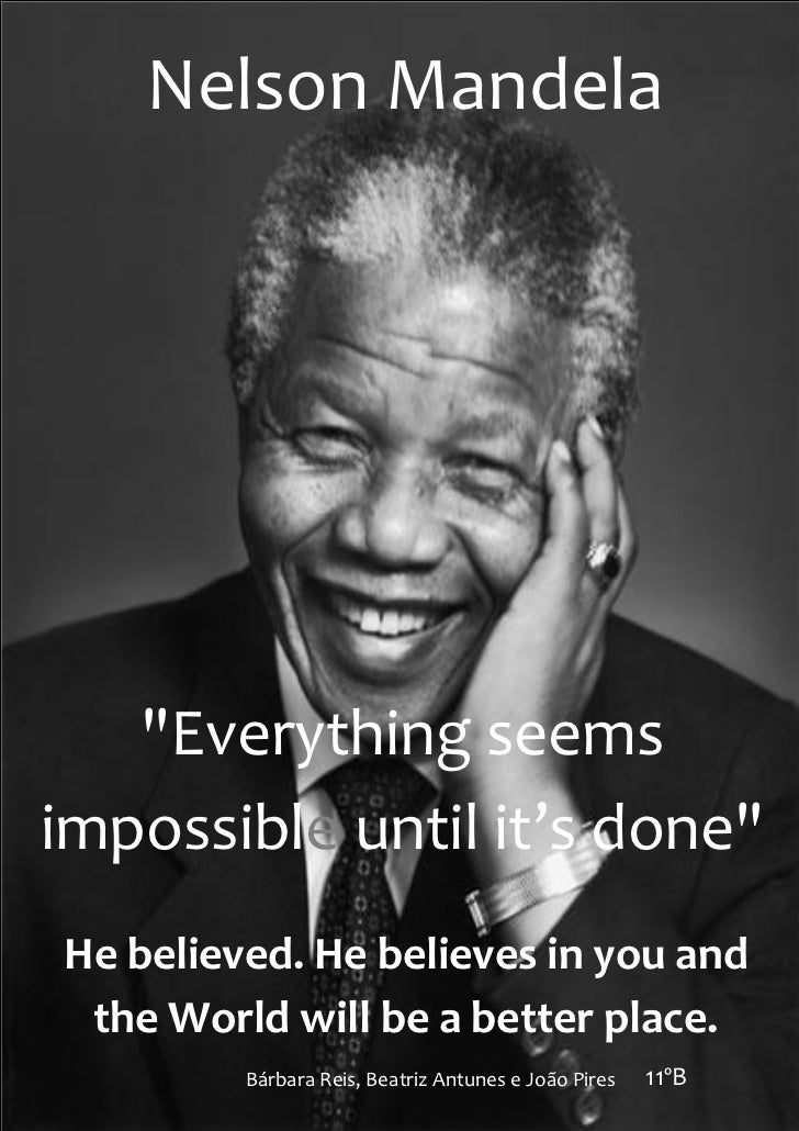 """Nelson Mandela   """"Everything seemsimpossible until it's done""""He believed. He believes in you and the World will be a bette..."""