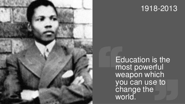 1918-2013  Education is the most powerful weapon which you can use to change the world.