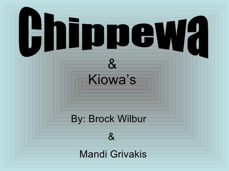 Chippewa By: Brock Wilbur   & Mandi Grivakis &  Kiowa's