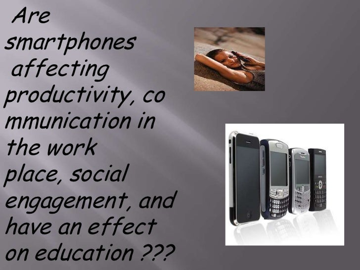 Are smartphones<br />affecting productivity, communication in the work place, social engagement, and have an effect on ed...