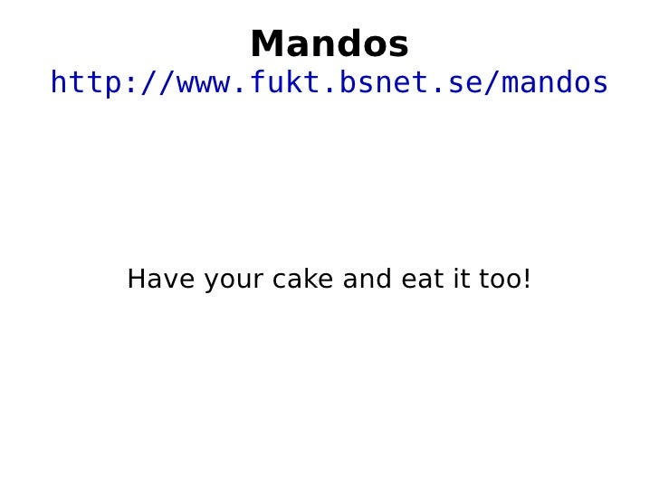 Mandos http://www.fukt.bsnet.se/mandos Have your cake and eat it too!
