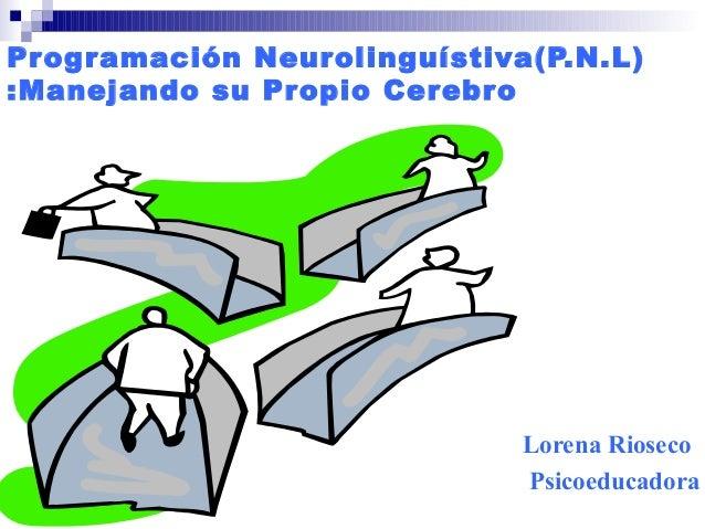 Programación Neurolinguístiva(P.N.L)  :Manejando su Propio Cerebro  Lorena Rioseco  Psicoeducadora