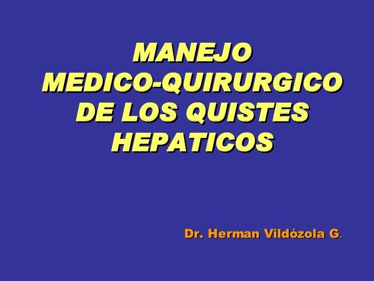 MANEJO  MEDICO-QUIRURGICO  DE LOS QUISTES HEPATICOS Dr. Herman Vildózola G .