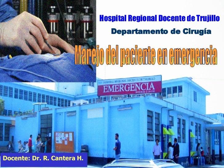 Manejo del paciente en emergencia Hospital Regional Docente de Trujillo Departamento de Cirugía Docente: Dr. R. Cantera H.