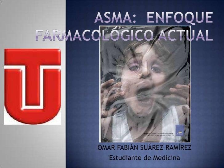 Asma:  Enfoque farmacológico Actual<br />OMAR FABIÁN SUÁREZ RAMÍREZ<br />Estudiante de Medicina<br />