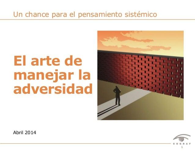1El arte de manejar la adversidad – Abril 2014 El arte de manejar la adversidad Abril 2014 Un chance para el pensamiento s...
