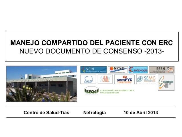 MANEJO COMPARTIDO DEL PACIENTE CON ERC  NUEVO DOCUMENTO DE CONSENSO -2013-   Centro de Salud-Tías   Nefrología   10 de Abr...
