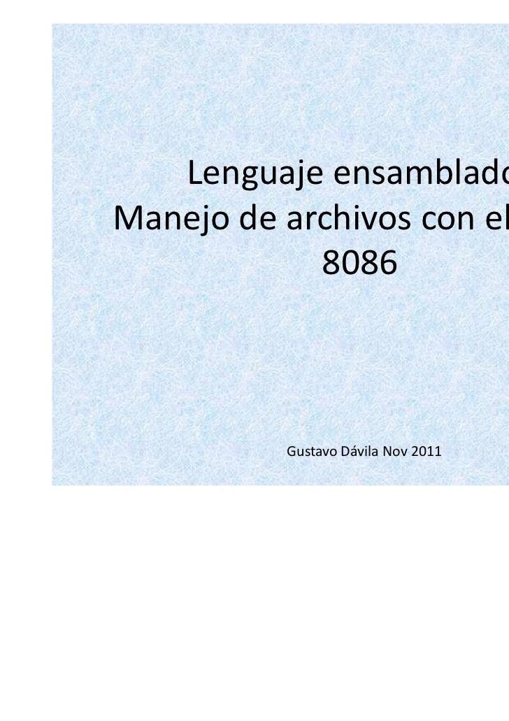 Lenguaje ensambladorManejo de archivos con el micro            8086          Gustavo Dávila Nov 2011