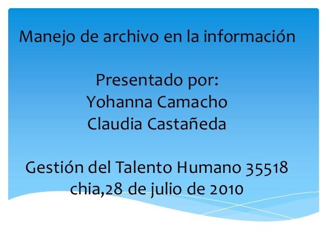 Manejo de archivo en la información Presentado por: Yohanna Camacho Claudia Castañeda Gestión del Talento Humano 35518 chi...