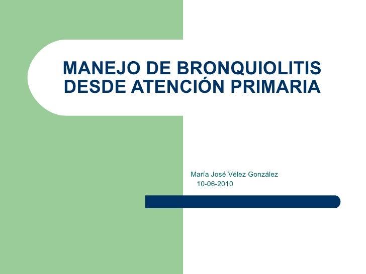 MANEJO DE BRONQUIOLITIS DESDE ATENCIÓN PRIMARIA María José Vélez González 10-06-2010
