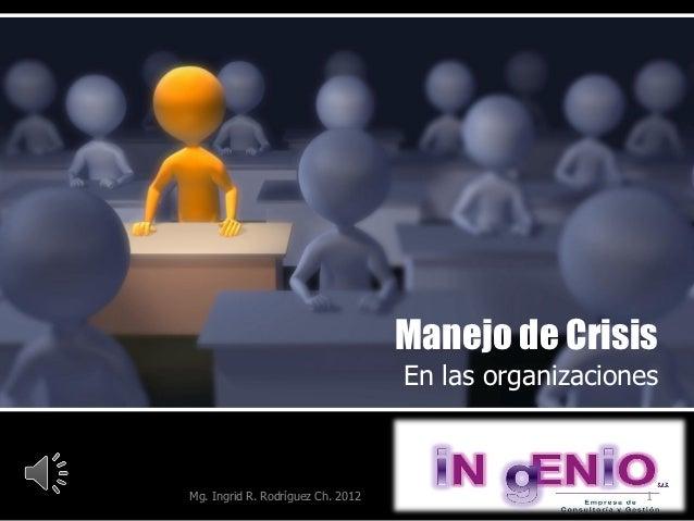 Manejo de Crisis                                   En las organizacionesMg. Ingrid R. Rodríguez Ch. 2012                  ...