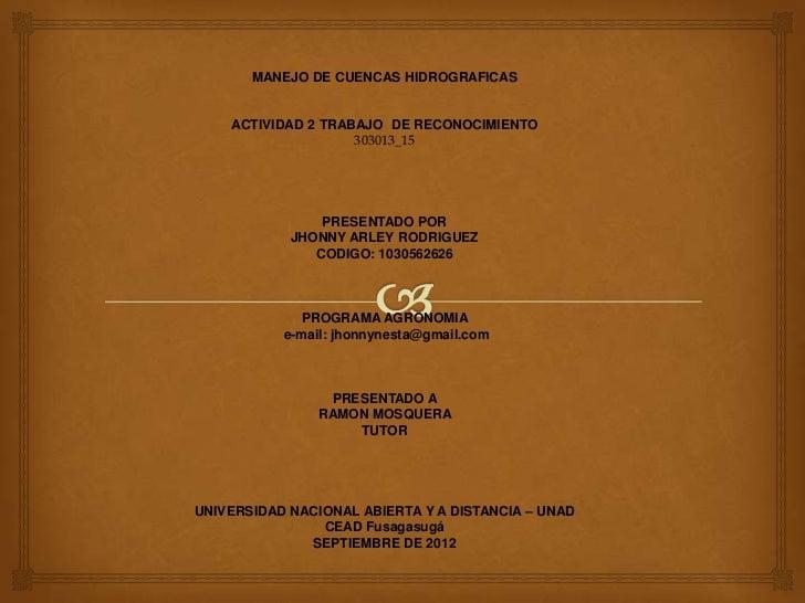 MANEJO DE CUENCAS HIDROGRAFICAS    ACTIVIDAD 2 TRABAJO DE RECONOCIMIENTO                    303013_15                PRESE...
