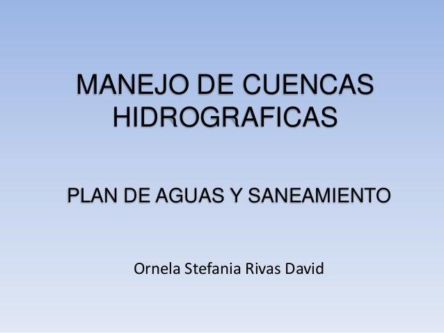 MANEJO DE CUENCAS  HIDROGRAFICASPLAN DE AGUAS Y SANEAMIENTO     Ornela Stefania Rivas David