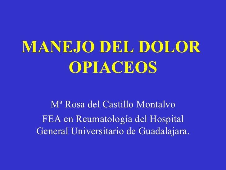 MANEJO DEL DOLOR    OPIACEOS    Mª Rosa del Castillo Montalvo  FEA en Reumatología del Hospital General Universitario de G...