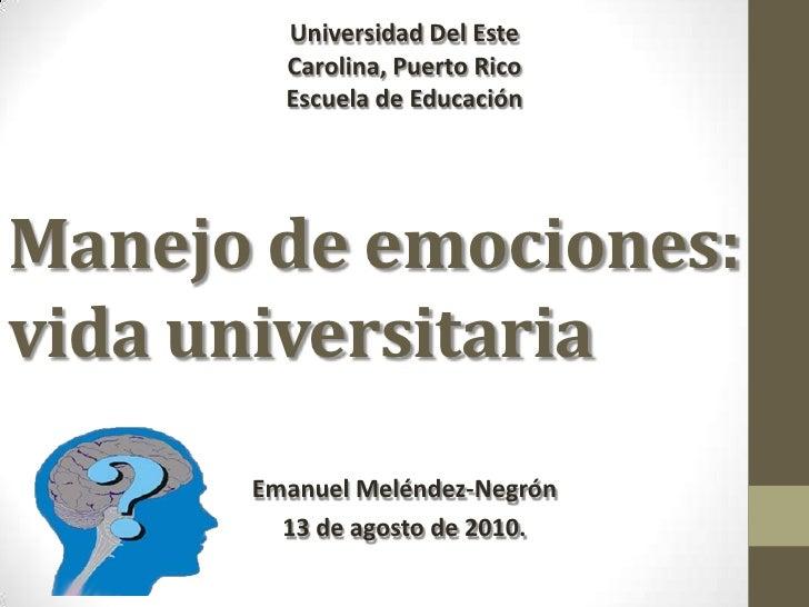 Universidad Del Este<br />Carolina, Puerto Rico<br />Escuela de Educación <br />Manejo de emociones:      vida universitar...