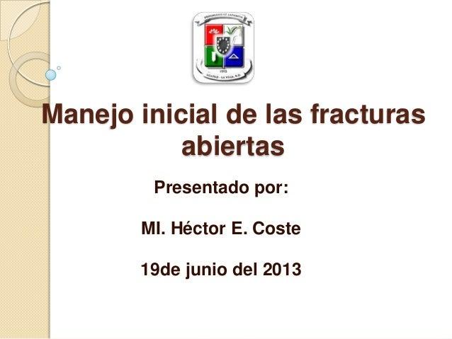 Manejo inicial de las fracturasabiertasPresentado por:MI. Héctor E. Coste19de junio del 2013