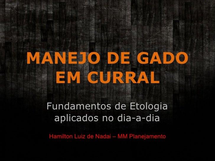 MANEJO DE GADO EM CURRAL Fundamentos de Etologia aplicados no dia-a-dia Hamilton Luiz de Nadai – MM Planejamento