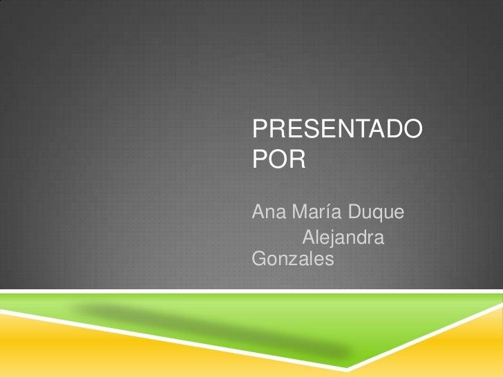 PRESENTADOPORAna María Duque     AlejandraGonzales