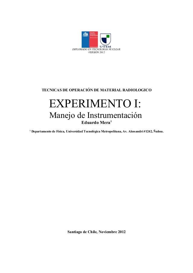 DIPLOMADO EN TECNOLOGIA NUCLEAR VERSIÓN 2012 TECNICAS DE OPERACIÓN DE MATERIAL RADIOLOGICO EXPERIMENTO I: Manejo de Instru...
