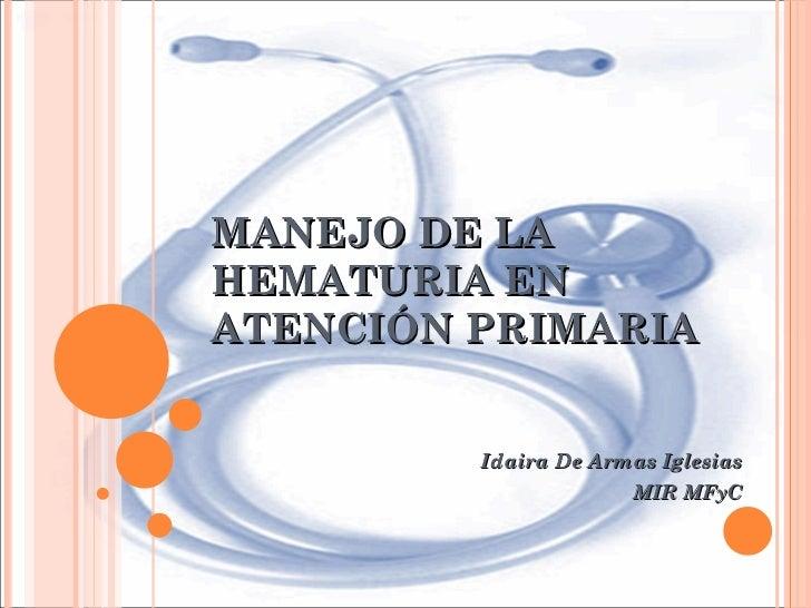 MANEJO DE LA HEMATURIA EN ATENCIÓN PRIMARIA Idaira De Armas Iglesias MIR MFyC
