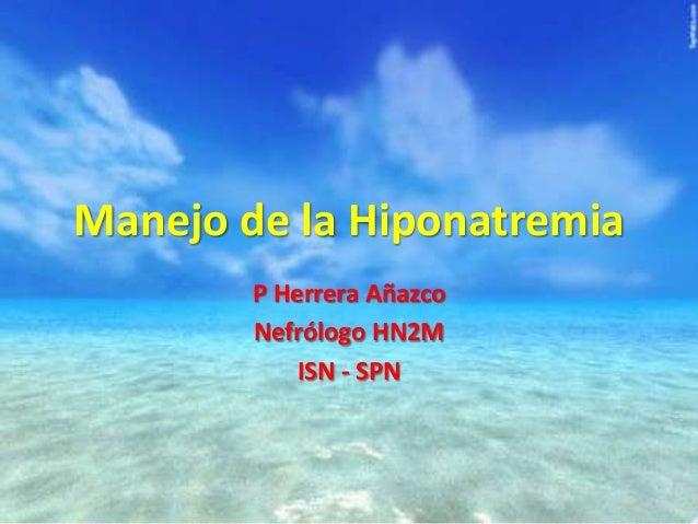 Manejo de la Hiponatremia P Herrera Añazco Nefrólogo HN2M ISN - SPN