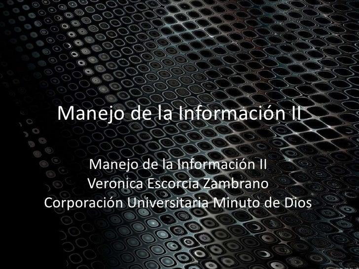 Manejo de la Información II      Manejo de la Información II      Veronica Escorcia ZambranoCorporación Universitaria Minu...