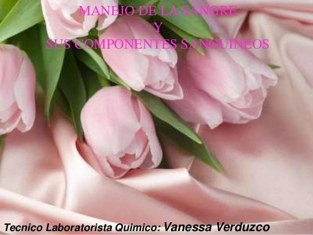 Tecnico Laboratorista Quimico: Vanessa Verduzco MANEJO DE LA SANGRE Y SUS COMPONENTES SANGUINEOS