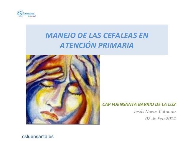 MANEJO DE LAS CEFALEAS EN ATENCIÓN PRIMARIA CAP FUENSANTA BARRIO DE LA LUZ Jesús Navas Cutanda 07 de Feb 2014 csfuensanta....