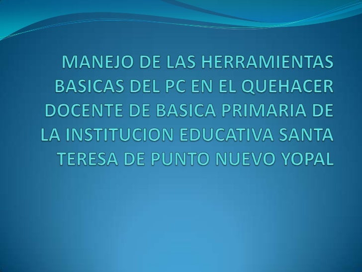 MANEJO DE LAS HERRAMIENTAS BASICAS DEL PC EN EL QUEHACER DOCENTE DE BASICA PRIMARIA DE LA INSTITUCION EDUCATIVA SANTA TERE...