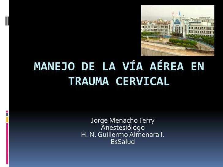 Manejo de la Vía Aérea en Trauma Cervical<br />Jorge Menacho Terry<br />Anestesiólogo<br />H. N. Guillermo Almenara I.<br ...