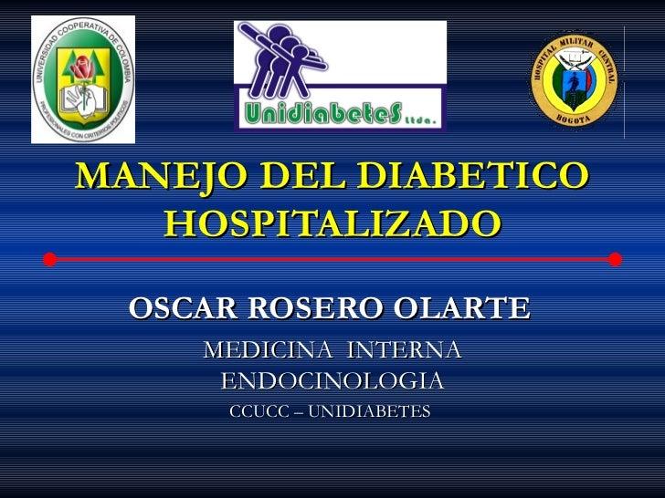 MANEJO DEL DIABETICO   HOSPITALIZADO  OSCAR ROSERO OLARTE     MEDICINA INTERNA      ENDOCINOLOGIA      CCUCC – UNIDIABETES